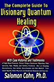 The Complete Guide to Visionary Quantum Healing, Salomon Cohn, 0977454509