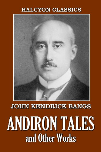Andiron Tales and Other Works by John Kendrick Bangs (Unexpurgated Edition) (Halcyon Classics)