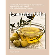 Essential Oils: 54 Luxurious Sunscreen Recipes, Organic Lotions, Body Butters and Creams with Essential Oils and Vitamins + 15 Bonus Recipes