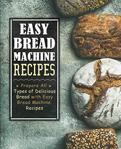 Easy Bread Machine Recipes: Prepare All Types of Delicious Breads with Easy Bread Machine Recipes (2nd Edition) by BookSumo Press
