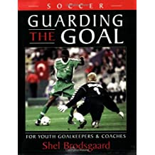 Soccer--Guarding the Goal: For Youth Goalkeepers & Coaches