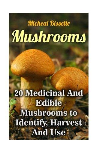 Mushrooms: 20 Medicinal And Edible Mushrooms to Identify, Harvest And Use: (Mushroom Hunting, Mushroom Foraging)