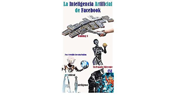 La Inteligencia Artificial de Facebook (Un Futuro Diferente nº 106) (Spanish Edition), Oswaldo Enrique Faverón Patriau, eBook - Amazon.com