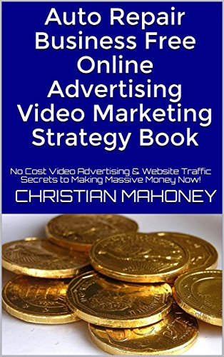 Auto Repair Business  Free Online Advertising Video Marketing Strategy Book: No Cost Video Advertising & Website Traffic Secrets to Making Massive Money (Online Auto Manual)