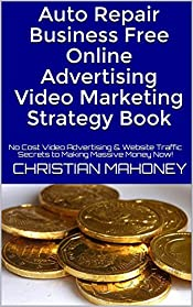 Auto Repair Business  Free Online Advertising Video Marketing Strategy Book: No Cost Video Advertising & Website Traffic Secrets to Making Massive Money Now!