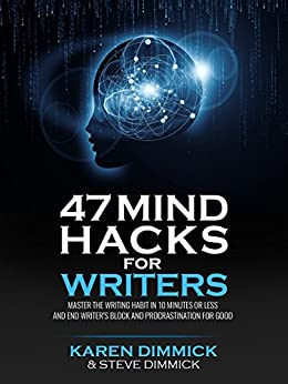 47 Mind Hacks for Writers: Master the Writing Habit in 10 Minutes Or Less and End Writer's Block and Procrastination for Good by [Dimmick, Karen, Dimmick, Steve]