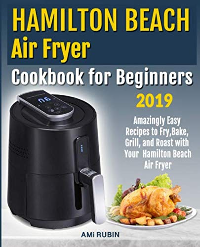 Hamilton Beach Air Fryer Cookbook for Beginners: Amazingly Easy Recipes to Fry, Bake, Grill, and Roast with Your Hamilton Beach Air Fryer by Ami Rubin