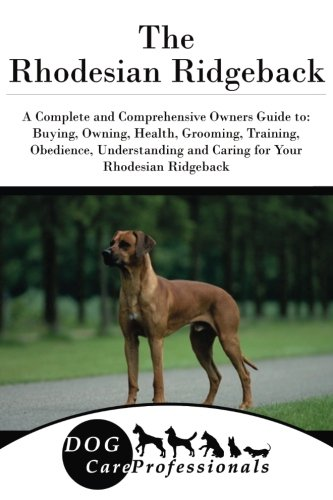 The Rhodesian Ridgeback: A Complete and Comprehensive Owners Guide to: Buying, Owning, Health, Grooming, Training, Obedience, Understanding and Caring ... to Caring for a Dog from a Puppy to Old Age)