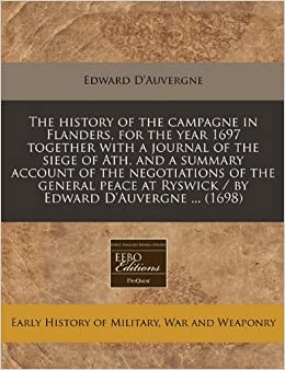 Book The history of the campagne in Flanders, for the year 1697 together with a journal of the siege of Ath, and a summary account of the negotiations of ... at Ryswick / by Edward D'Auvergne ... (1698)