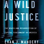 A Wild Justice: The Death and Resurrection of Capital Punishment in America | Evan J. Mandery
