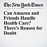 Can Amazon and Friends Handle Health Care? There's Reason for Doubt | Margot Sanger Katz,Reed Abelson