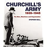 Churchill's Army: 1939?1945 The men, machines and organisation