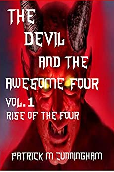 The Devil and the Awesome Four Vol.1: Rise Of The Four (The Devil and the Awesome Four Trilogy) by [Cunningham, Patrick M]