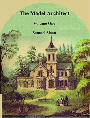 The Model Architect: A Series of Original Designs for Cottages, Villas, Suburban Residences, Etc.