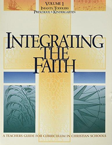 Integrating the Faith: A Teacher's Guide for Curriculum in Christian Schools, Vol. 1: Infants, Toddlers, Preschool & Kindergarten