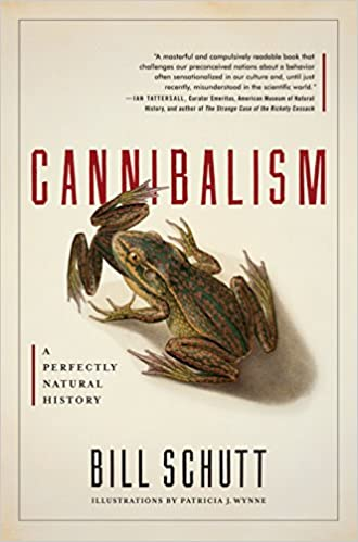 Bill Schutt makes the ick-factor fascinating….  Cannibalism: A Perfectly Natural History