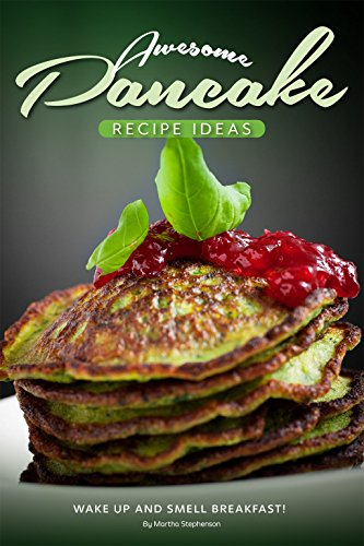 Awesome Pancake Recipe Ideas: Wake Up and Smell Breakfast! by Martha Stephenson