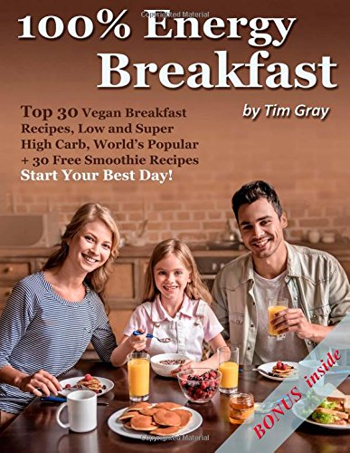 100% Energy Breakfast: Top 30 Vegan Breakfast Recipes, Low and Super High Carb, World's Popular + 30 Free Smoothie Recipes (Start Your Best Day!) by Tim Gray