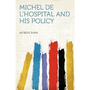 Michel De l'hospital and His Policy: -1905 Alfred E. Shaw