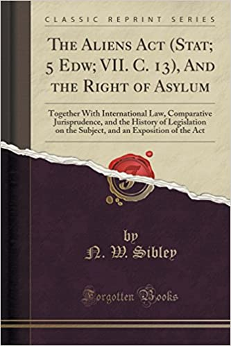 Book The Aliens Act (Stat: 5 Edw: VII. C. 13), And the Right of Asylum: Together With International Law, Comparative Jurisprudence, and the History of ... an Exposition of the Act (Classic Reprint)
