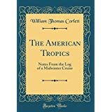 The American Tropics: Notes From the Log of a Midwinter Cruise (Classic Reprint)
