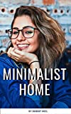 Minimalist Home: your Complete guide for a new life with a new simple minimalist home style (tips & tricks)