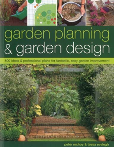 Garden Planning \u0026 Garden Design: 500 Ideas \u0026 Professional Plans for Fantastic Easy Garden Improvement: Peter McHoy Tessa Evelegh: 9781780191263: ... & Garden Planning \u0026 Garden Design: 500 Ideas \u0026 Professional Plans for ...