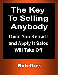 The Key to Selling Anybody: Once You Know It and Apply It Sales Will Take Off