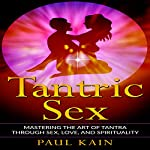 Tantric Sex: Mastering the Art of Tantra Through Sex, Love, and Spirituality | Paul Kain