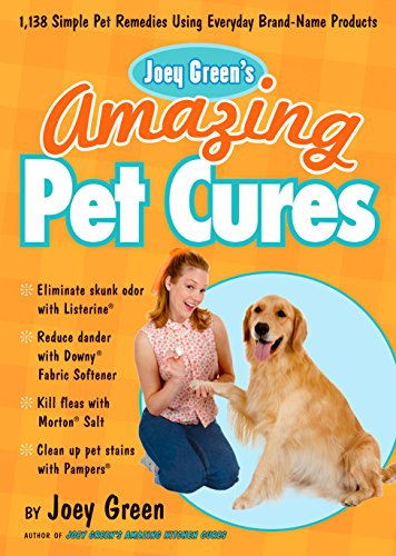 Joey Green's Amazing Pet Cures: 1,138 Simple Pet Remedies Using Everyday Brand-Name Products -