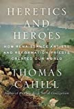 img - for By Thomas Cahill - Heretics and Heroes: How Renaissance Artists and Reformation Priests Created Our World (Hinges of History) (9/29/13) book / textbook / text book