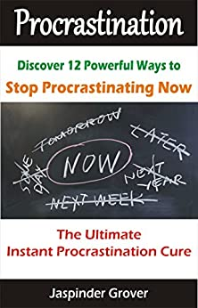 Procrastination : Discover 12 Ways To Stop Procrastinating Now !: The Ultimate Instant Procrastination Cure! (Instant Self Development Series) by [Grover, Jaspinder]