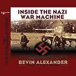 Inside the Nazi War Machine: How Three Generals Unleashed Hitler's Blitzkrieg Upon the World | Bevin Alexander
