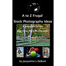 A to Z Frugal Stock Photography Ideas: A Jumpstart for the Beginning Stock Photographer