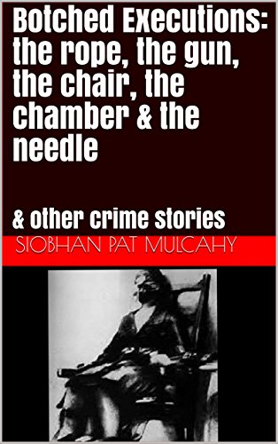 Botched Executions: the rope, the gun, the chair, the chamber & the needle: & other crime stories