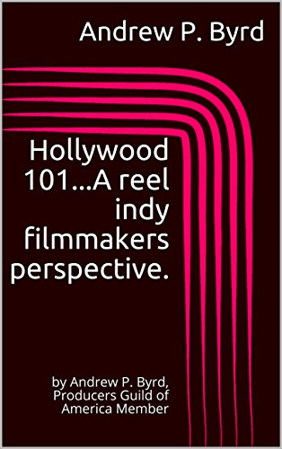 Hollywood 101...A reel indy filmmakers perspective.: by Andrew P. Byrd, Producers Guild of America Member (Indy Films: Getting it done right. Book 7)