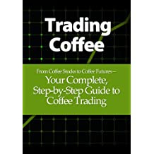 Trading Coffee: From Coffee Stocks to Coffee Futures—Your Complete, Step-by-Step Guide to Coffee Trading