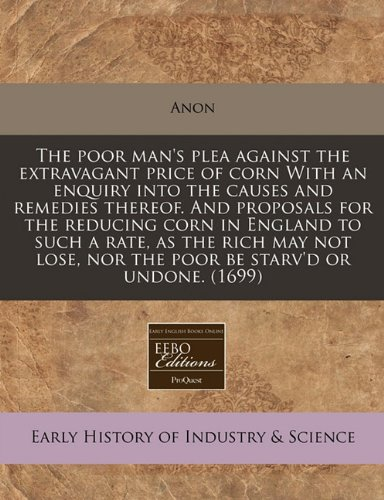The poor man's plea against the extravagant price of corn With an enquiry into the causes and remedies thereof. And proposals for the reducing corn in ... nor the poor be starv'd or undone. (1699) ebook