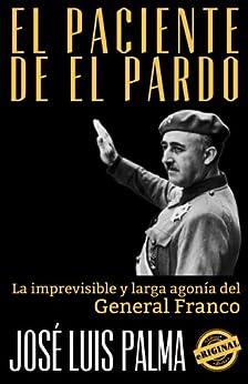 EL PACIENTE DE EL PARDO: La imprevisible y larga agonía del General Franco (Spanish Edition) by [Palma, José Luis]
