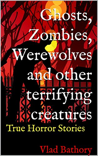 Ghosts, Zombies, Werewolves and other terrifying creatures: True Horror (Real Halloween Horror Stories)
