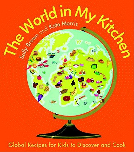 The World In My Kitchen: Global recipes for kids to discover and cook by Sally Brown, Kate Morris