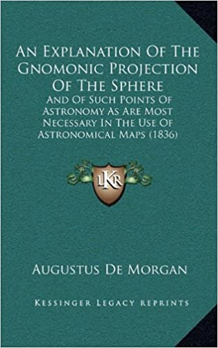 Ebooks en magasin d'allumageAn Explanation Of The Gnomonic Projection Of The Sphere: And Of Such Points Of Astronomy As Are Most Necessary In The Use Of Astronomical Maps (1836) PDF
