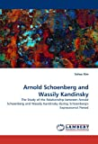 Arnold Schoenberg and Wassily Kandinsky: The Study of the Relationship between Arnold Schoenberg and Wassily Kandinsky during Schoenberg's  Expressionist Period