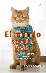 El mundo según Bob : nuevas aventuras de un hombre y su astuto gato callejero: James Bowen: 9788490601815: Amazon.com: Books