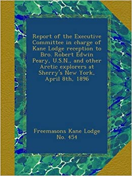 Report of the Executive Committee in charge of Kane Lodge reception to Bro. Robert Edwin Peary, U.S.N., and other Arctic explorers at Sherry's New York, April 8th, 1896