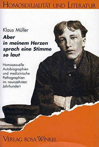 Aber in meinem Herzen sprach eine Stimme so laut: Homosexuelle Autobiographien und medizinische Pathographien im neunzehnten Jahrhundert (Homosexualität und Literatur)