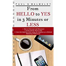 From Hello To Yes In 3 Minutes Or Less: How to Overcome Call Reluctance Know Exactly What to Say and Avoid Rejection When Using the Telephone as a Network Marketing Professional