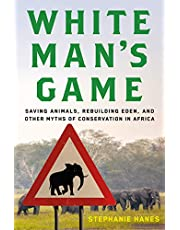 White Man's Game: Saving Animals, Rebuilding Eden, and Other Myths of Conservation in Africa