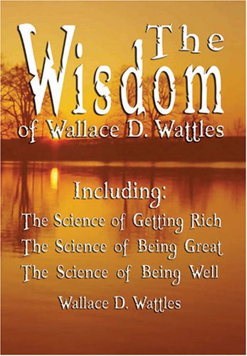 Download The Wisdom of Wallace D. Wattles - Including: The Science of Getting Rich, The Science of Being Great & The Science of Being Well pdf