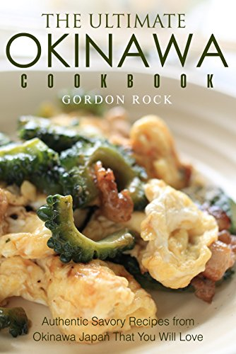 The Ultimate Okinawa Cookbook: Authentic Savory Recipes from Okinawa Japan That You Will Love by Gordon Rock